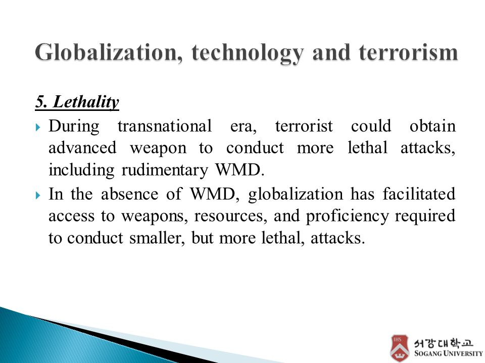 5. Lethality  During transnational era, terrorist could obtain advanced weapon to conduct more lethal attacks, including rudimentary WMD.  In the ab