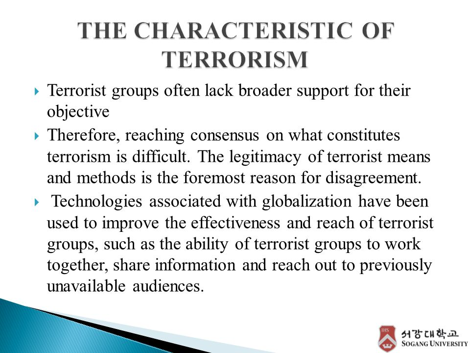  Terrorist groups often lack broader support for their objective  Therefore, reaching consensus on what constitutes terrorism is difficult.
