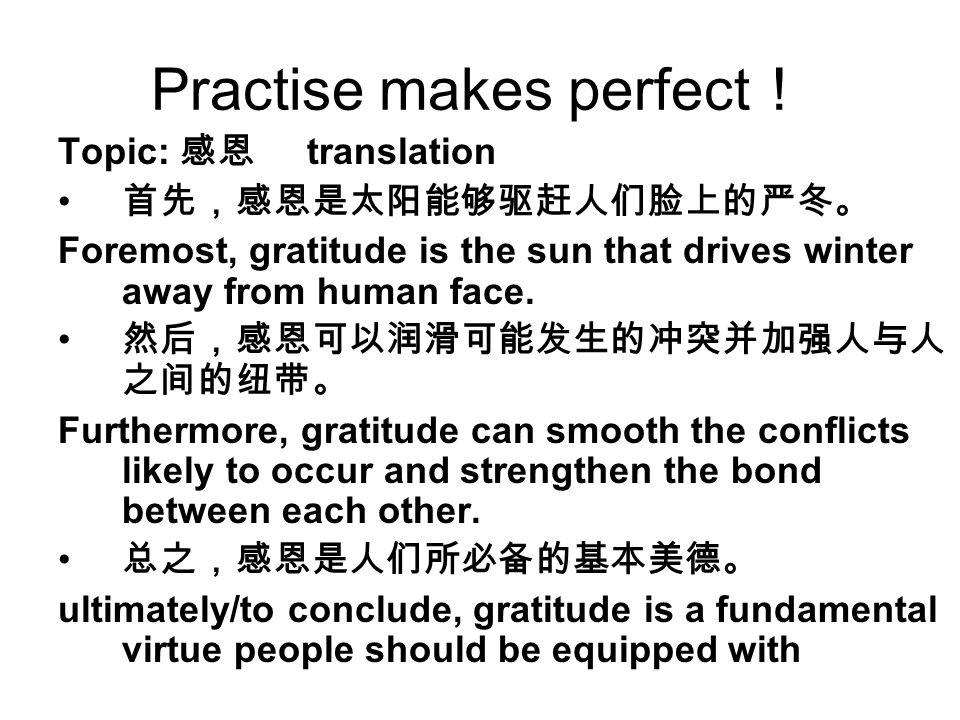 Practise makes perfect ! Topic: 感恩 translation 首先,感恩是太阳能够驱赶人们脸上的严冬。 Foremost, gratitude is the sun that drives winter away from human face.