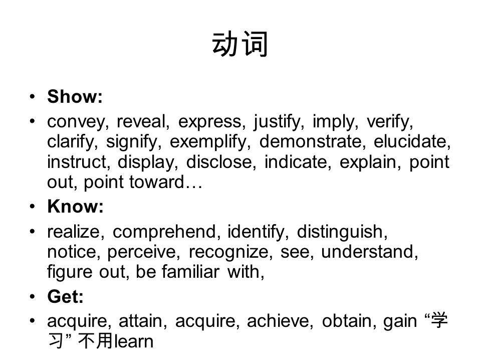 动词 Show: convey, reveal, express, justify, imply, verify, clarify, signify, exemplify, demonstrate, elucidate, instruct, display, disclose, indicate, explain, point out, point toward… Know: realize, comprehend, identify, distinguish, notice, perceive, recognize, see, understand, figure out, be familiar with, Get: acquire, attain, acquire, achieve, obtain, gain 学 习 不用 learn