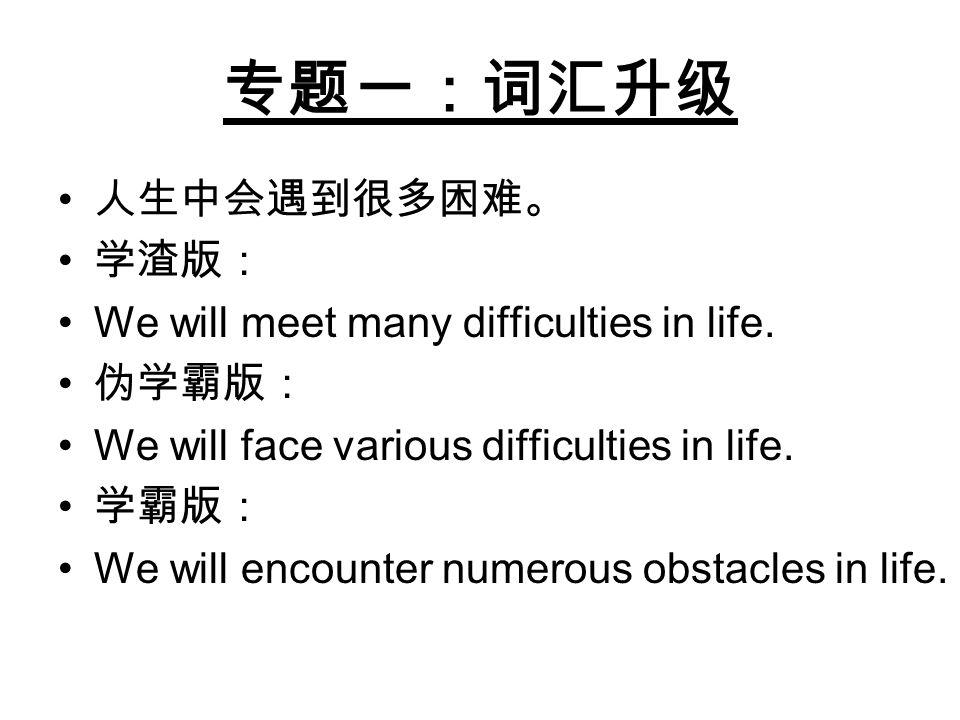 专题一:词汇升级 人生中会遇到很多困难。 学渣版: We will meet many difficulties in life. 伪学霸版: We will face various difficulties in life. 学霸版: We will encounter numerous obs