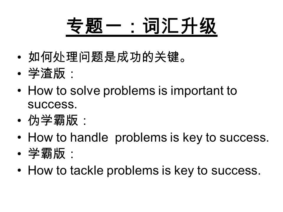 专题一:词汇升级 如何处理问题是成功的关键。 学渣版: How to solve problems is important to success. 伪学霸版: How to handle problems is key to success. 学霸版: How to tackle problems