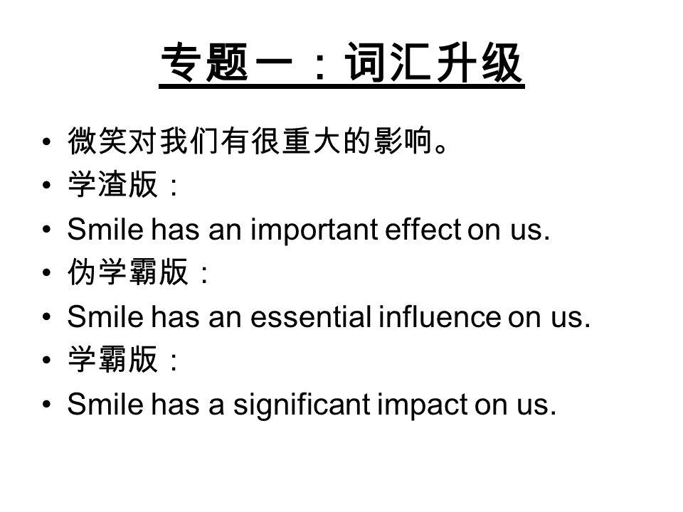 专题一:词汇升级 微笑对我们有很重大的影响。 学渣版: Smile has an important effect on us. 伪学霸版: Smile has an essential influence on us. 学霸版: Smile has a significant impact on