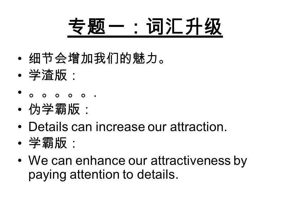 专题一:词汇升级 细节会增加我们的魅力。 学渣版: 。。。。。. 伪学霸版: Details can increase our attraction. 学霸版: We can enhance our attractiveness by paying attention to details.