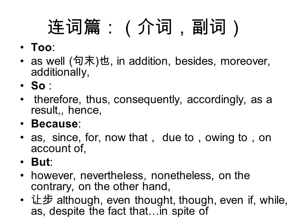 连词篇:(介词,副词) Too: as well ( 句末 ) 也, in addition, besides, moreover, additionally, So : therefore, thus, consequently, accordingly, as a result,, hence, Because: as, since, for, now that , due to , owing to , on account of, But: however, nevertheless, nonetheless, on the contrary, on the other hand, 让步 although, even thought, though, even if, while, as, despite the fact that…in spite of
