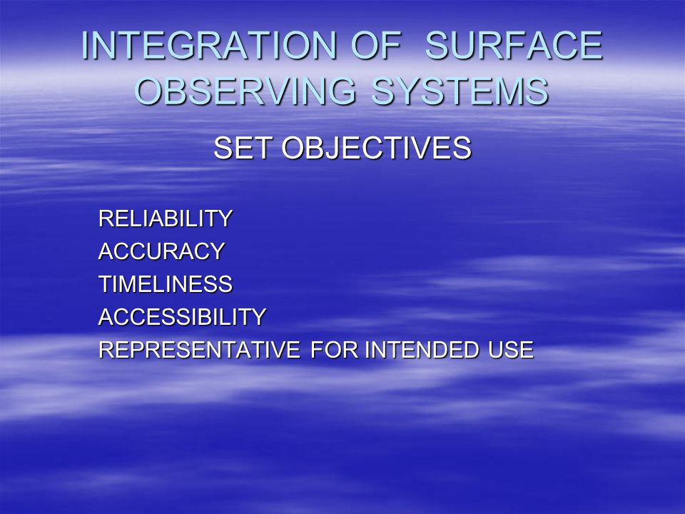 INTEGRATION OF SURFACE OBSERVING SYSTEMS SET OBJECTIVES ­RELIABILITY ­ACCURACY ­TIMELINESS ­ACCESSIBILITY ­REPRESENTATIVE FOR INTENDED USE