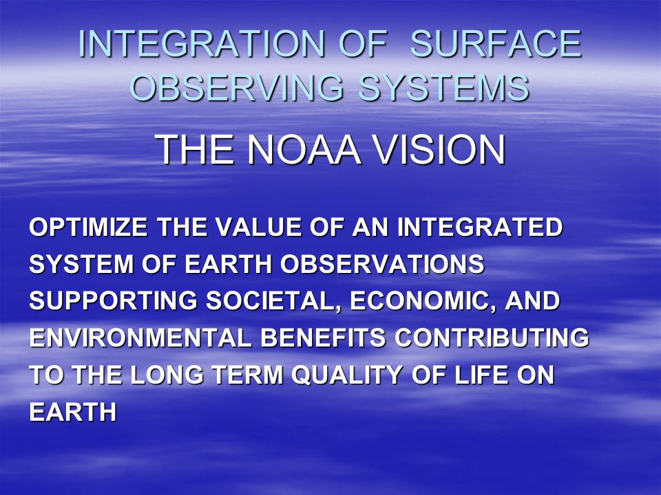 INTEGRATION OF SURFACE OBSERVING SYSTEMS GOALS APPLY BEST LEADERSHIP AND MANAGEMENTPRACTICES TO FACILITATE COORDINATION AND COLLABORATION ACROSS NOAA ESTABLISH A FRAMEWORK FOR PLANNING, EVALUATING, AND EXECUTING SYSTEMATIC DATA MANAGEMENT AND SERVICES OPTIMIZE THROUGH GREATER ECONOMY AND EFFICIENCY
