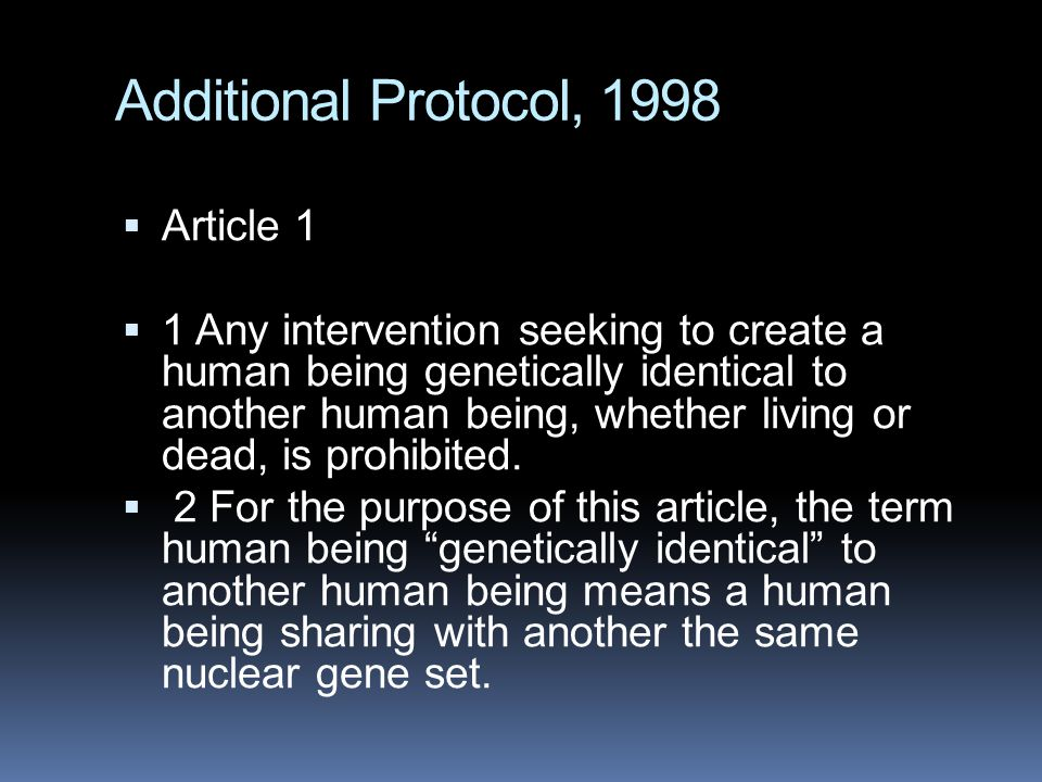 Additional Protocol, 1998  Article 1  1 Any intervention seeking to create a human being genetically identical to another human being, whether living or dead, is prohibited.