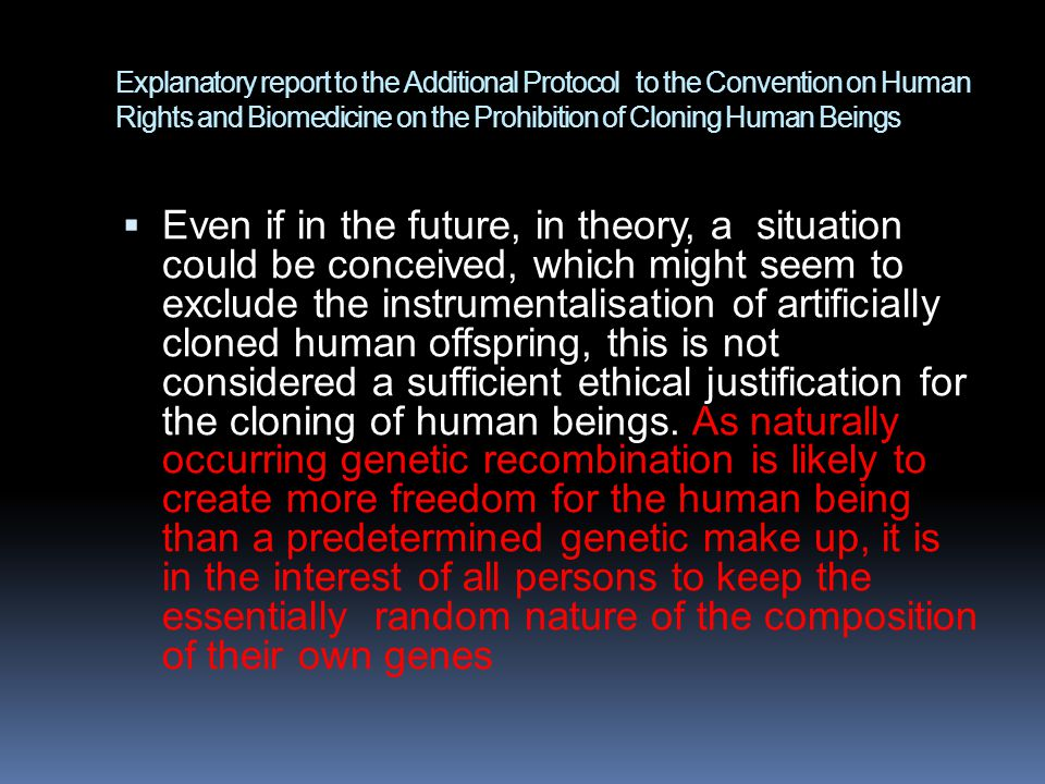 Explanatory report to the Additional Protocol to the Convention on Human Rights and Biomedicine on the Prohibition of Cloning Human Beings  Even if in the future, in theory, a situation could be conceived, which might seem to exclude the instrumentalisation of artificially cloned human offspring, this is not considered a sufficient ethical justification for the cloning of human beings.