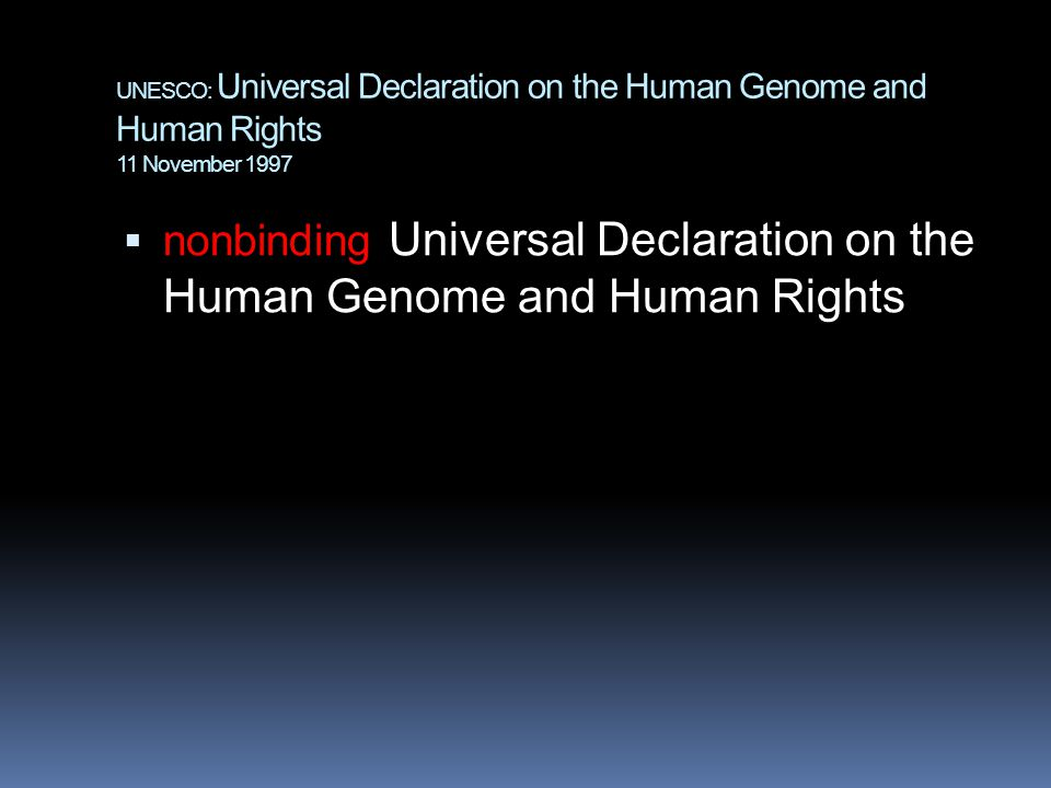 UNESCO: Universal Declaration on the Human Genome and Human Rights 11 November 1997  nonbinding Universal Declaration on the Human Genome and Human Rights
