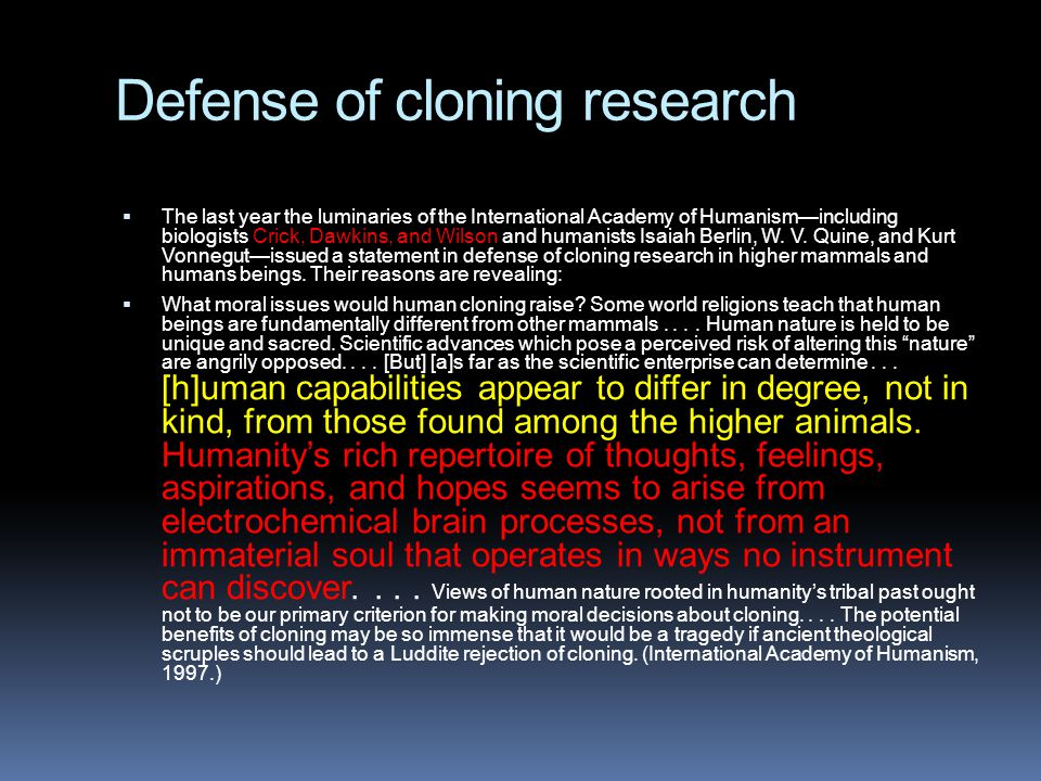 Defense of cloning research  The last year the luminaries of the International Academy of Humanism—including biologists Crick, Dawkins, and Wilson and humanists Isaiah Berlin, W.