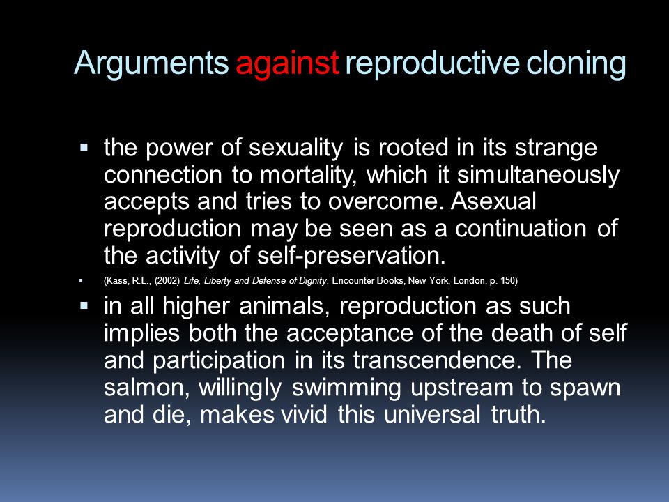 Arguments against reproductive cloning  the power of sexuality is rooted in its strange connection to mortality, which it simultaneously accepts and tries to overcome.