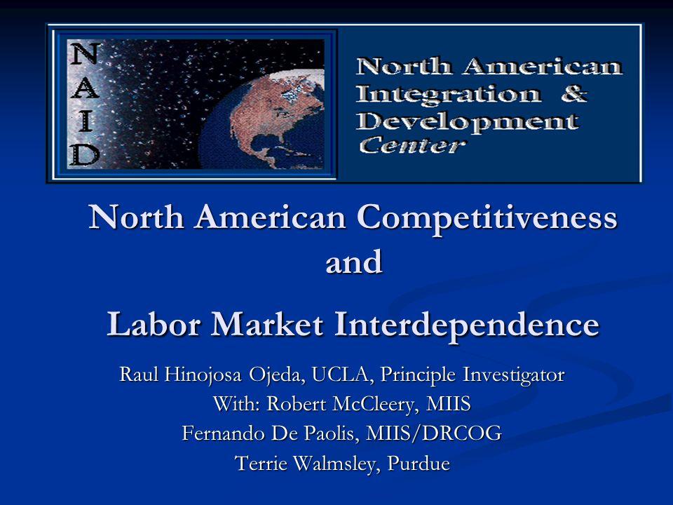 North American Competitiveness and Labor Market Interdependence Raul Hinojosa Ojeda, UCLA, Principle Investigator With: Robert McCleery, MIIS Fernando De Paolis, MIIS/DRCOG Terrie Walmsley, Purdue