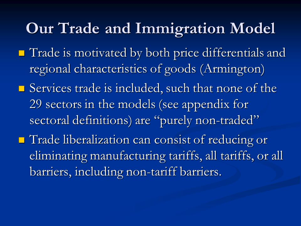 Our Trade and Immigration Model Trade is motivated by both price differentials and regional characteristics of goods (Armington) Trade is motivated by both price differentials and regional characteristics of goods (Armington) Services trade is included, such that none of the 29 sectors in the models (see appendix for sectoral definitions) are purely non-traded Services trade is included, such that none of the 29 sectors in the models (see appendix for sectoral definitions) are purely non-traded Trade liberalization can consist of reducing or eliminating manufacturing tariffs, all tariffs, or all barriers, including non-tariff barriers.