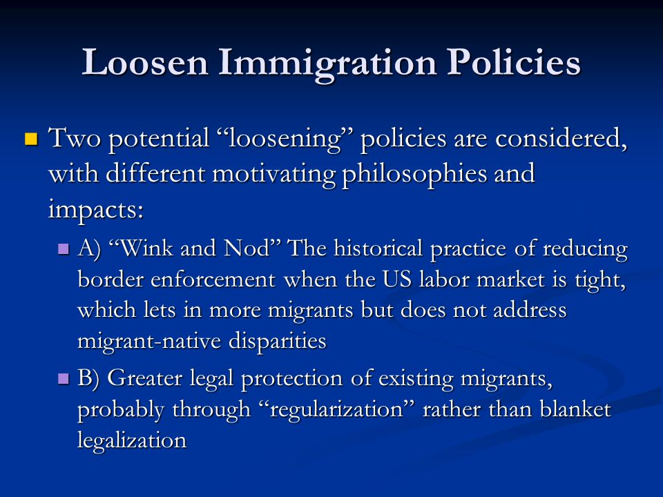 Loosen Immigration Policies Two potential loosening policies are considered, with different motivating philosophies and impacts: Two potential loosening policies are considered, with different motivating philosophies and impacts: A) Wink and Nod The historical practice of reducing border enforcement when the US labor market is tight, which lets in more migrants but does not address migrant-native disparities A) Wink and Nod The historical practice of reducing border enforcement when the US labor market is tight, which lets in more migrants but does not address migrant-native disparities B) Greater legal protection of existing migrants, probably through regularization rather than blanket legalization B) Greater legal protection of existing migrants, probably through regularization rather than blanket legalization