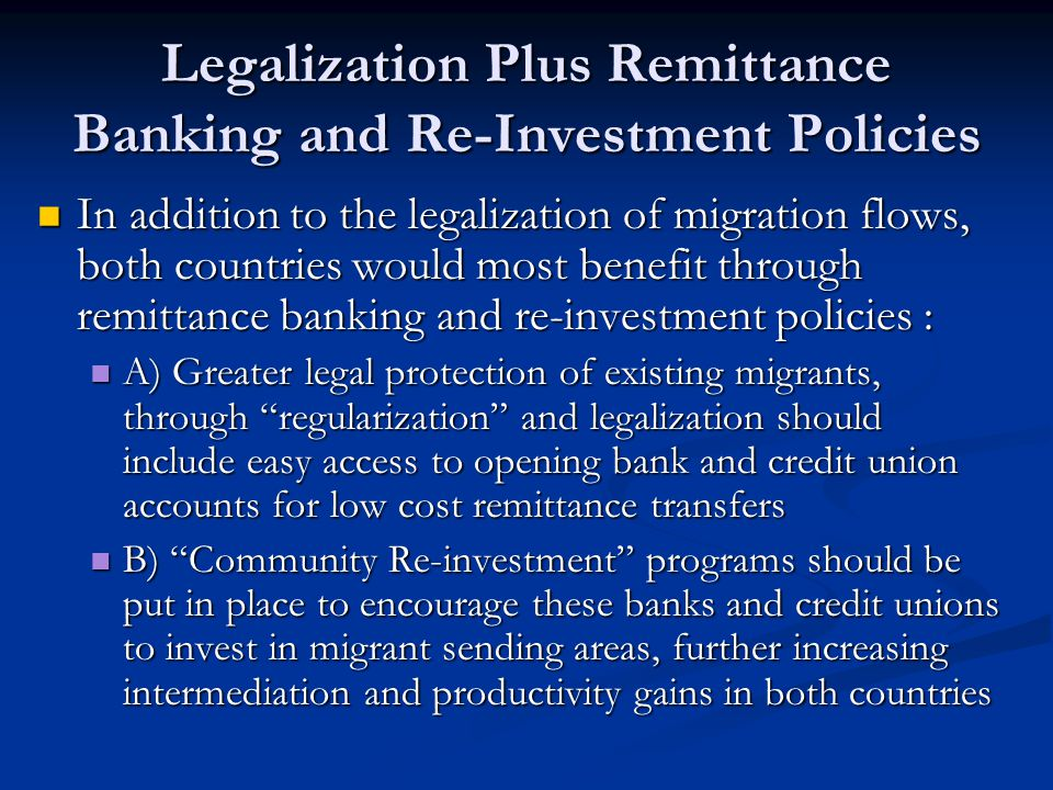 Legalization Plus Remittance Banking and Re-Investment Policies In addition to the legalization of migration flows, both countries would most benefit through remittance banking and re-investment policies : In addition to the legalization of migration flows, both countries would most benefit through remittance banking and re-investment policies : A) Greater legal protection of existing migrants, through regularization and legalization should include easy access to opening bank and credit union accounts for low cost remittance transfers A) Greater legal protection of existing migrants, through regularization and legalization should include easy access to opening bank and credit union accounts for low cost remittance transfers B) Community Re-investment programs should be put in place to encourage these banks and credit unions to invest in migrant sending areas, further increasing intermediation and productivity gains in both countries B) Community Re-investment programs should be put in place to encourage these banks and credit unions to invest in migrant sending areas, further increasing intermediation and productivity gains in both countries