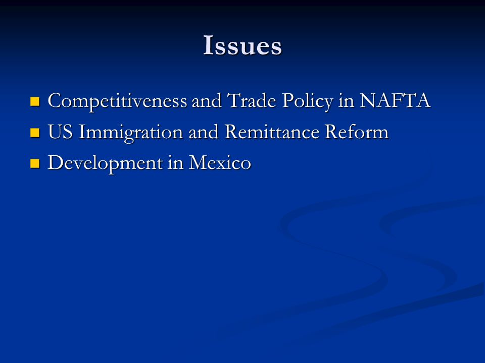 Issues Competitiveness and Trade Policy in NAFTA Competitiveness and Trade Policy in NAFTA US Immigration and Remittance Reform US Immigration and Remittance Reform Development in Mexico Development in Mexico