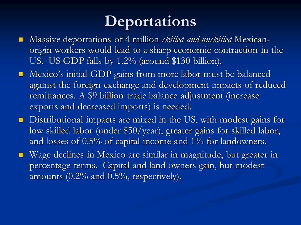 Deportations Massive deportations of 4 million skilled and unskilled Mexican- origin workers would lead to a sharp economic contraction in the US.