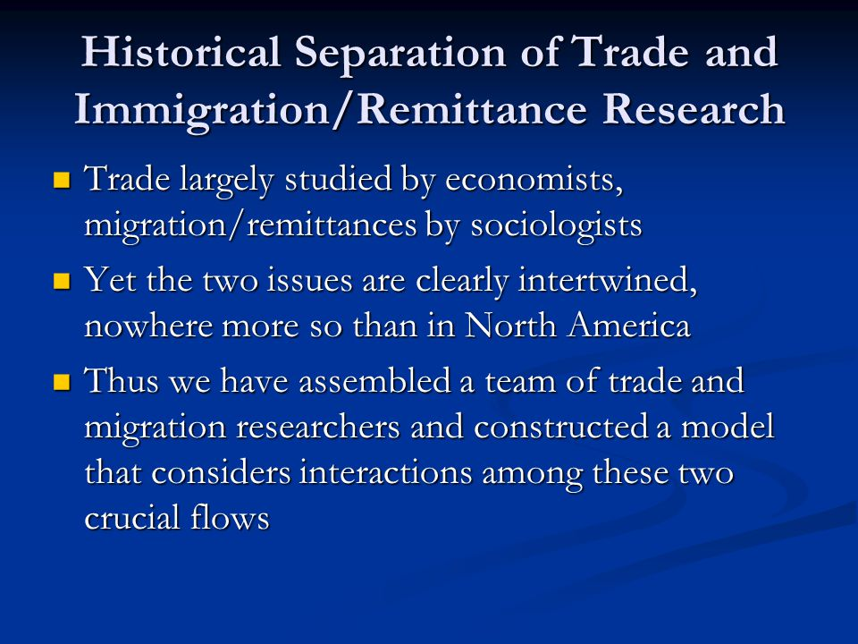 Historical Separation of Trade and Immigration/Remittance Research Trade largely studied by economists, migration/remittances by sociologists Trade largely studied by economists, migration/remittances by sociologists Yet the two issues are clearly intertwined, nowhere more so than in North America Yet the two issues are clearly intertwined, nowhere more so than in North America Thus we have assembled a team of trade and migration researchers and constructed a model that considers interactions among these two crucial flows Thus we have assembled a team of trade and migration researchers and constructed a model that considers interactions among these two crucial flows