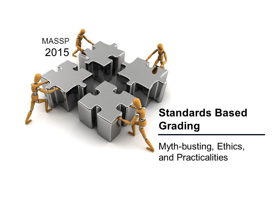 Standards Based Grading Myth-busting, Ethics, and Practicalities MASSP 2015