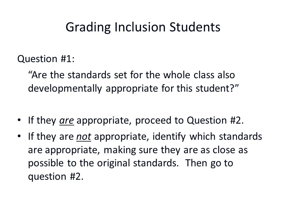 Grading Inclusion Students Question #1: Are the standards set for the whole class also developmentally appropriate for this student? If they are appropriate, proceed to Question #2.