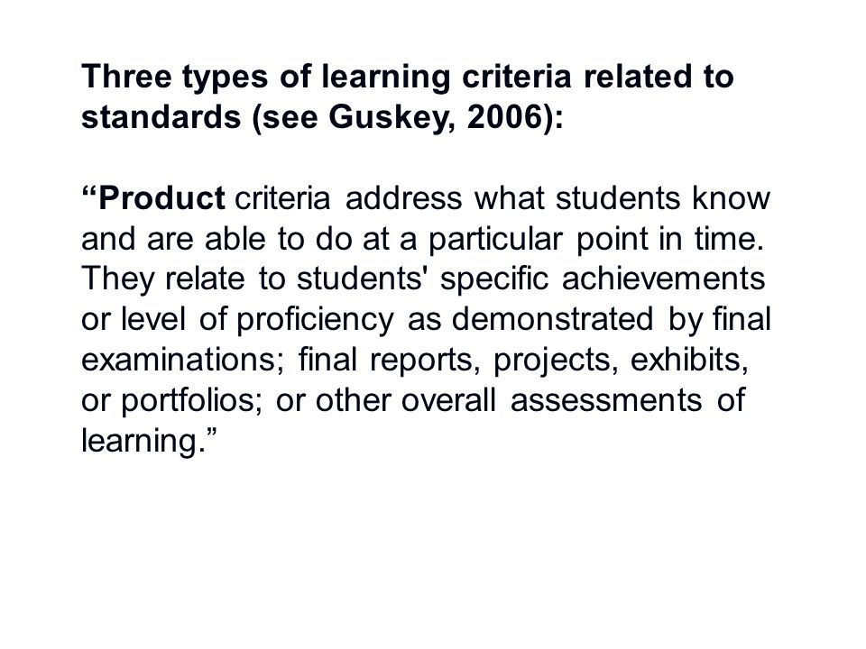 Three types of learning criteria related to standards (see Guskey, 2006): Product criteria address what students know and are able to do at a particular point in time.