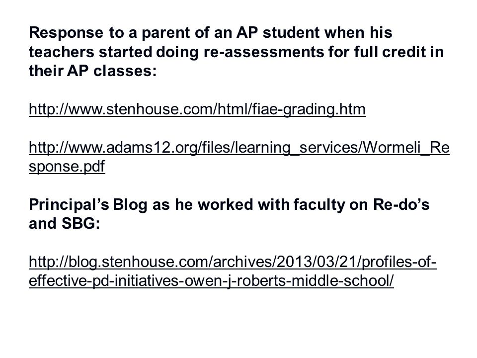 Response to a parent of an AP student when his teachers started doing re-assessments for full credit in their AP classes: http://www.stenhouse.com/html/fiae-grading.htm http://www.adams12.org/files/learning_services/Wormeli_Re sponse.pdf Principal's Blog as he worked with faculty on Re-do's and SBG: http://blog.stenhouse.com/archives/2013/03/21/profiles-of- effective-pd-initiatives-owen-j-roberts-middle-school/