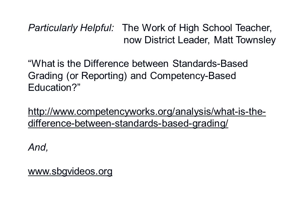 Particularly Helpful: The Work of High School Teacher, now District Leader, Matt Townsley What is the Difference between Standards-Based Grading (or Reporting) and Competency-Based Education? http://www.competencyworks.org/analysis/what-is-the- difference-between-standards-based-grading/ And, www.sbgvideos.org