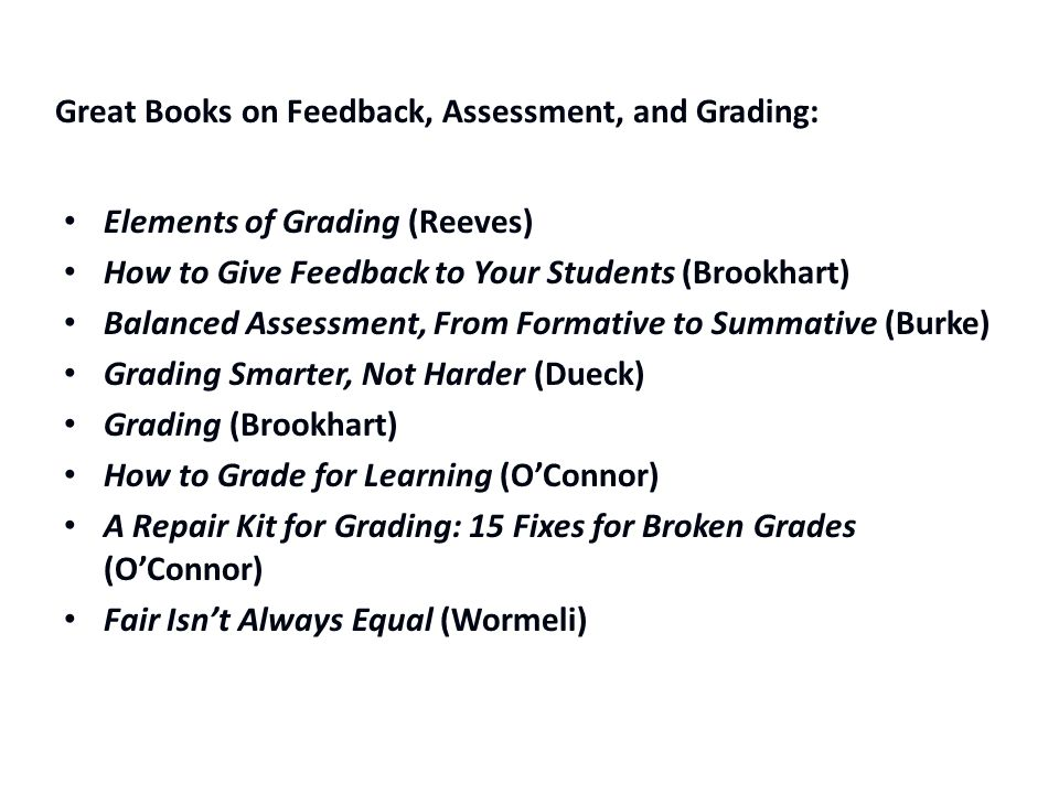 Great Books on Feedback, Assessment, and Grading: Elements of Grading (Reeves) How to Give Feedback to Your Students (Brookhart) Balanced Assessment, From Formative to Summative (Burke) Grading Smarter, Not Harder (Dueck) Grading (Brookhart) How to Grade for Learning (O'Connor) A Repair Kit for Grading: 15 Fixes for Broken Grades (O'Connor) Fair Isn't Always Equal (Wormeli)