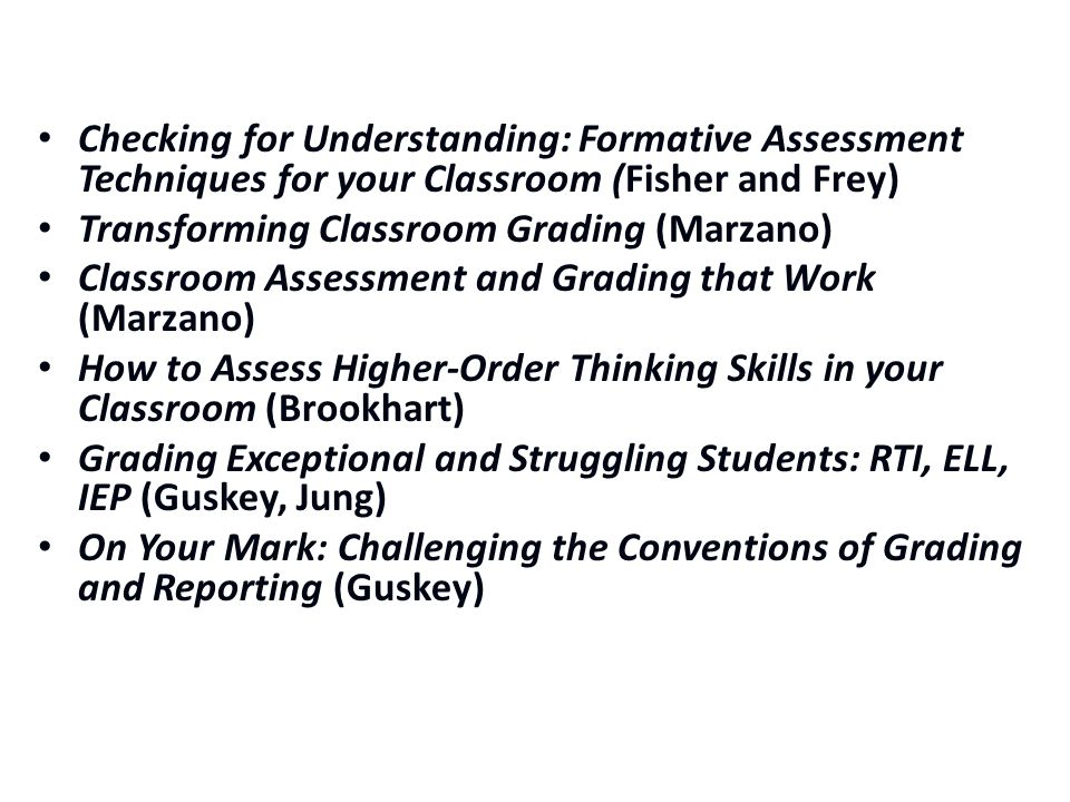 Checking for Understanding: Formative Assessment Techniques for your Classroom (Fisher and Frey) Transforming Classroom Grading (Marzano) Classroom Assessment and Grading that Work (Marzano) How to Assess Higher-Order Thinking Skills in your Classroom (Brookhart) Grading Exceptional and Struggling Students: RTI, ELL, IEP (Guskey, Jung) On Your Mark: Challenging the Conventions of Grading and Reporting (Guskey)