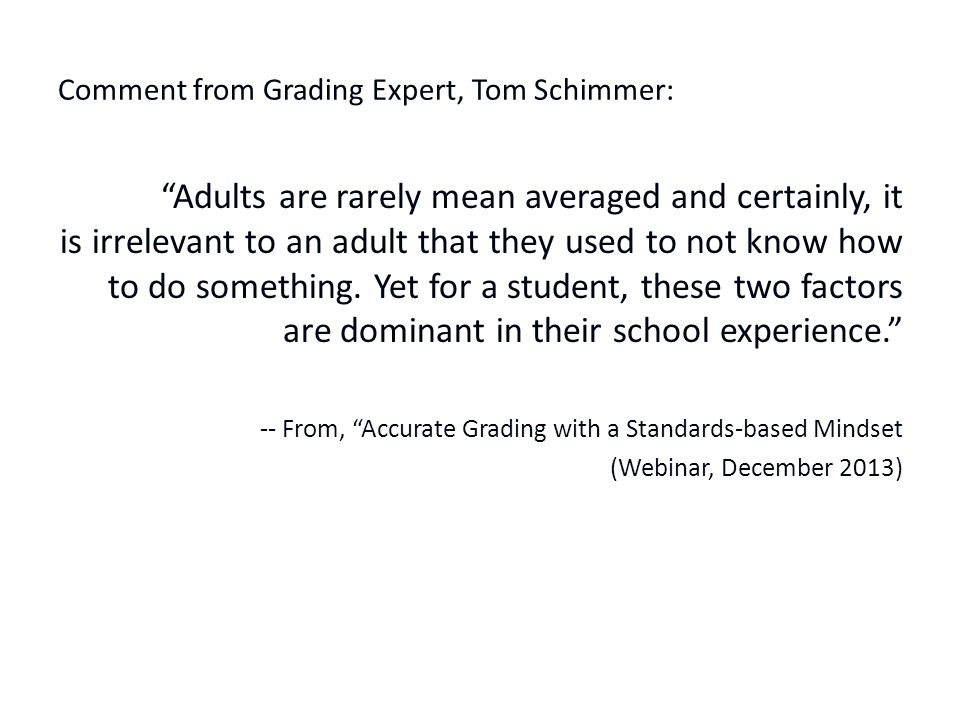 Comment from Grading Expert, Tom Schimmer: Adults are rarely mean averaged and certainly, it is irrelevant to an adult that they used to not know how to do something.