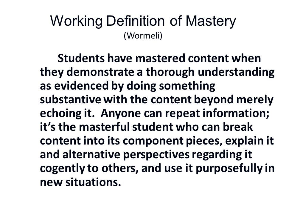 Working Definition of Mastery (Wormeli) Students have mastered content when they demonstrate a thorough understanding as evidenced by doing something substantive with the content beyond merely echoing it.