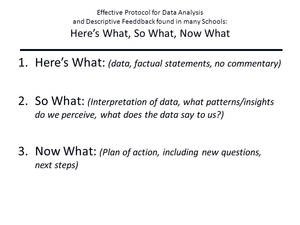 Effective Protocol for Data Analysis and Descriptive Feeddback found in many Schools: Here's What, So What, Now What 1.Here's What: (data, factual statements, no commentary) 2.So What: (Interpretation of data, what patterns/insights do we perceive, what does the data say to us?) 3.Now What: (Plan of action, including new questions, next steps)