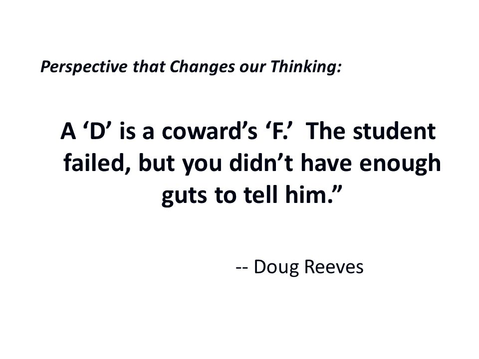 A Perspective that Changes our Thinking: A 'D' is a coward's 'F.' The student failed, but you didn't have enough guts to tell him. -- Doug Reeves
