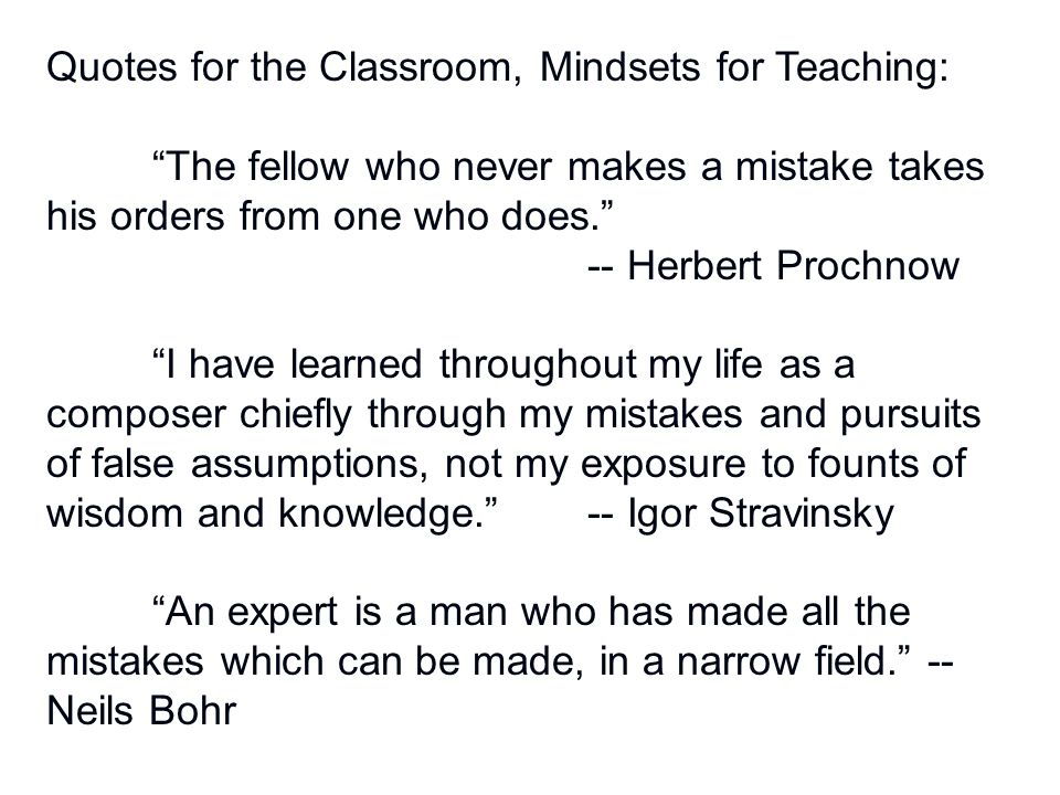 Quotes for the Classroom, Mindsets for Teaching: The fellow who never makes a mistake takes his orders from one who does. -- Herbert Prochnow I have learned throughout my life as a composer chiefly through my mistakes and pursuits of false assumptions, not my exposure to founts of wisdom and knowledge. -- Igor Stravinsky An expert is a man who has made all the mistakes which can be made, in a narrow field. -- Neils Bohr