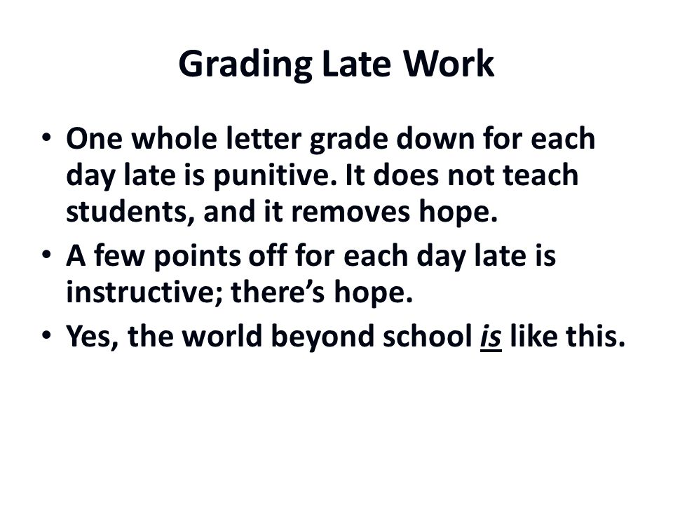 Grading Late Work One whole letter grade down for each day late is punitive.
