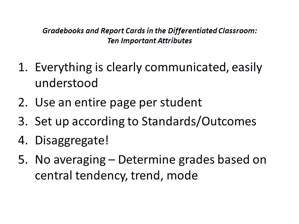 Gradebooks and Report Cards in the Differentiated Classroom: Ten Important Attributes 1.Everything is clearly communicated, easily understood 2.Use an entire page per student 3.Set up according to Standards/Outcomes 4.Disaggregate.