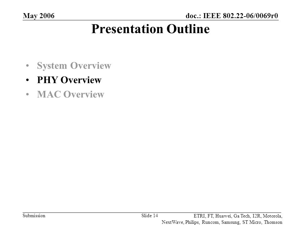 doc.: IEEE 802.22-06/0069r0 Submission ETRI, FT, Huawei, Ga Tech, I2R, Motorola, NextWave, Philips, Runcom, Samsung, ST Micro, Thomson May 2006 Slide 14 Presentation Outline System Overview PHY Overview MAC Overview