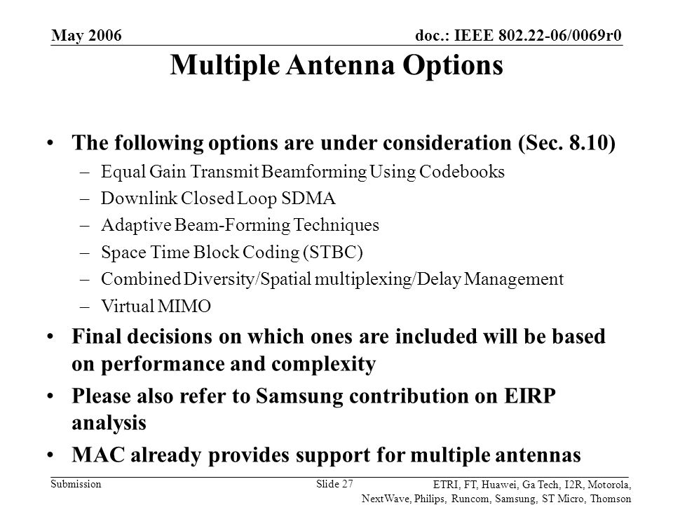 doc.: IEEE 802.22-06/0069r0 Submission ETRI, FT, Huawei, Ga Tech, I2R, Motorola, NextWave, Philips, Runcom, Samsung, ST Micro, Thomson May 2006 Slide 27 Multiple Antenna Options The following options are under consideration (Sec.