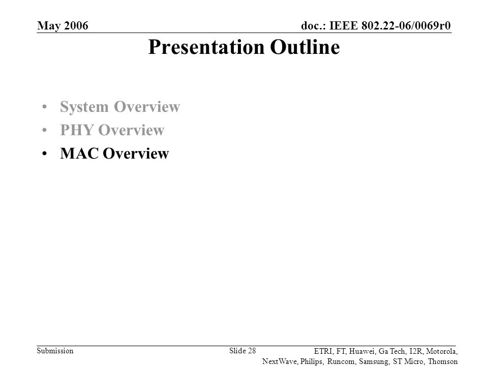 doc.: IEEE 802.22-06/0069r0 Submission ETRI, FT, Huawei, Ga Tech, I2R, Motorola, NextWave, Philips, Runcom, Samsung, ST Micro, Thomson May 2006 Slide 28 Presentation Outline System Overview PHY Overview MAC Overview