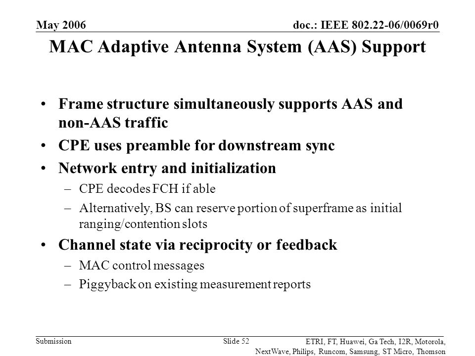 doc.: IEEE 802.22-06/0069r0 Submission ETRI, FT, Huawei, Ga Tech, I2R, Motorola, NextWave, Philips, Runcom, Samsung, ST Micro, Thomson May 2006 Slide 52 MAC Adaptive Antenna System (AAS) Support Frame structure simultaneously supports AAS and non-AAS traffic CPE uses preamble for downstream sync Network entry and initialization –CPE decodes FCH if able –Alternatively, BS can reserve portion of superframe as initial ranging/contention slots Channel state via reciprocity or feedback –MAC control messages –Piggyback on existing measurement reports