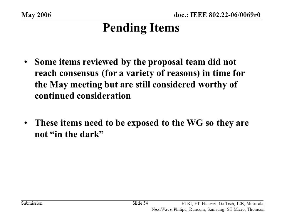 doc.: IEEE 802.22-06/0069r0 Submission ETRI, FT, Huawei, Ga Tech, I2R, Motorola, NextWave, Philips, Runcom, Samsung, ST Micro, Thomson May 2006 Slide 54 Pending Items Some items reviewed by the proposal team did not reach consensus (for a variety of reasons) in time for the May meeting but are still considered worthy of continued consideration These items need to be exposed to the WG so they are not in the dark