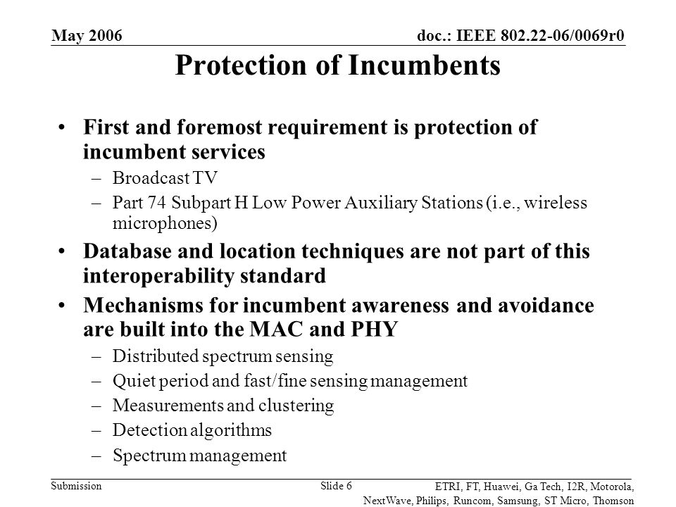 doc.: IEEE 802.22-06/0069r0 Submission ETRI, FT, Huawei, Ga Tech, I2R, Motorola, NextWave, Philips, Runcom, Samsung, ST Micro, Thomson May 2006 Slide 6 Protection of Incumbents First and foremost requirement is protection of incumbent services –Broadcast TV –Part 74 Subpart H Low Power Auxiliary Stations (i.e., wireless microphones) Database and location techniques are not part of this interoperability standard Mechanisms for incumbent awareness and avoidance are built into the MAC and PHY –Distributed spectrum sensing –Quiet period and fast/fine sensing management –Measurements and clustering –Detection algorithms –Spectrum management