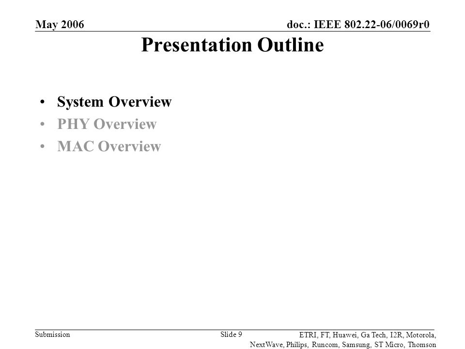 doc.: IEEE 802.22-06/0069r0 Submission ETRI, FT, Huawei, Ga Tech, I2R, Motorola, NextWave, Philips, Runcom, Samsung, ST Micro, Thomson May 2006 Slide 9 Presentation Outline System Overview PHY Overview MAC Overview