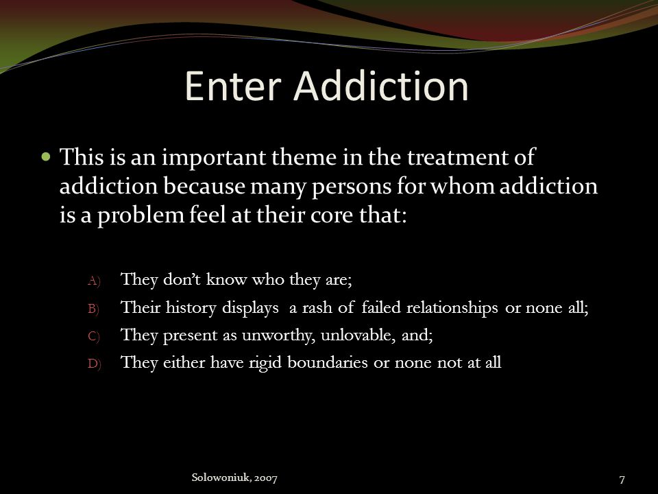 Enter Addiction This is an important theme in the treatment of addiction because many persons for whom addiction is a problem feel at their core that: A) They don't know who they are; B) Their history displays a rash of failed relationships or none all; C) They present as unworthy, unlovable, and; D) They either have rigid boundaries or none not at all 7Solowoniuk, 2007
