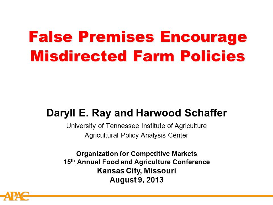 APCA False Premises Encourage Misdirected Farm Policies Daryll E. Ray and Harwood Schaffer University of Tennessee Institute of Agriculture Agricultur
