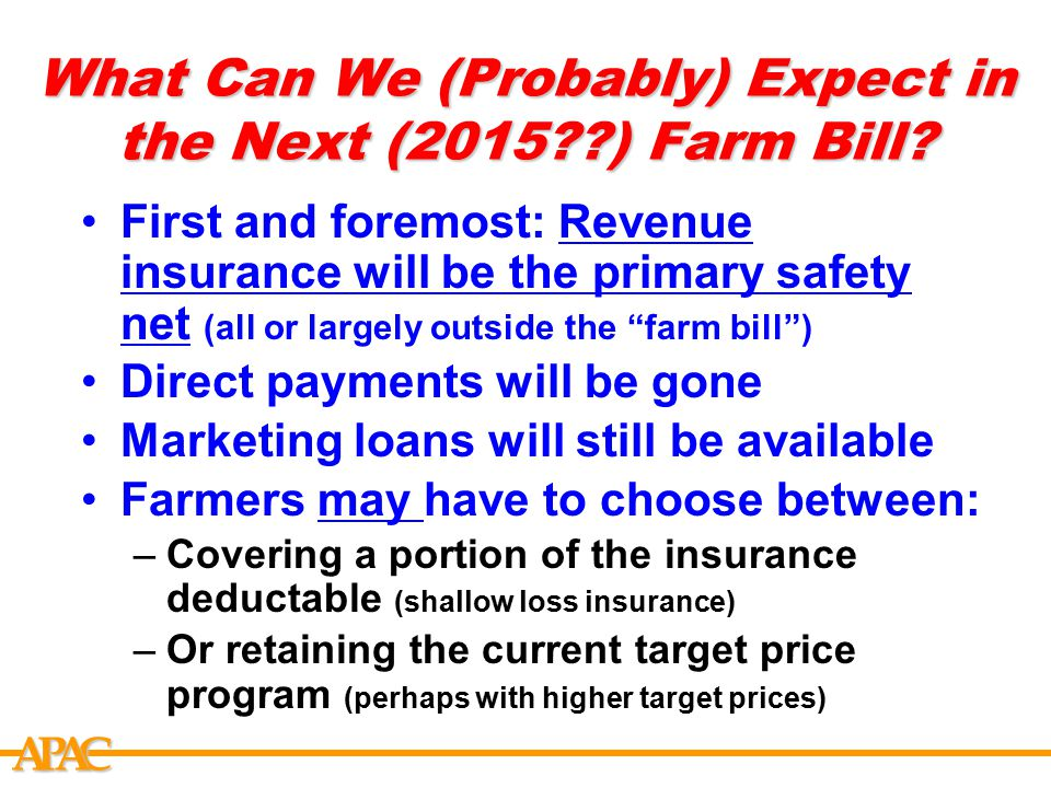 APCA What Can We (Probably) Expect in the Next (2015??) Farm Bill? First and foremost: Revenue insurance will be the primary safety net (all or largel