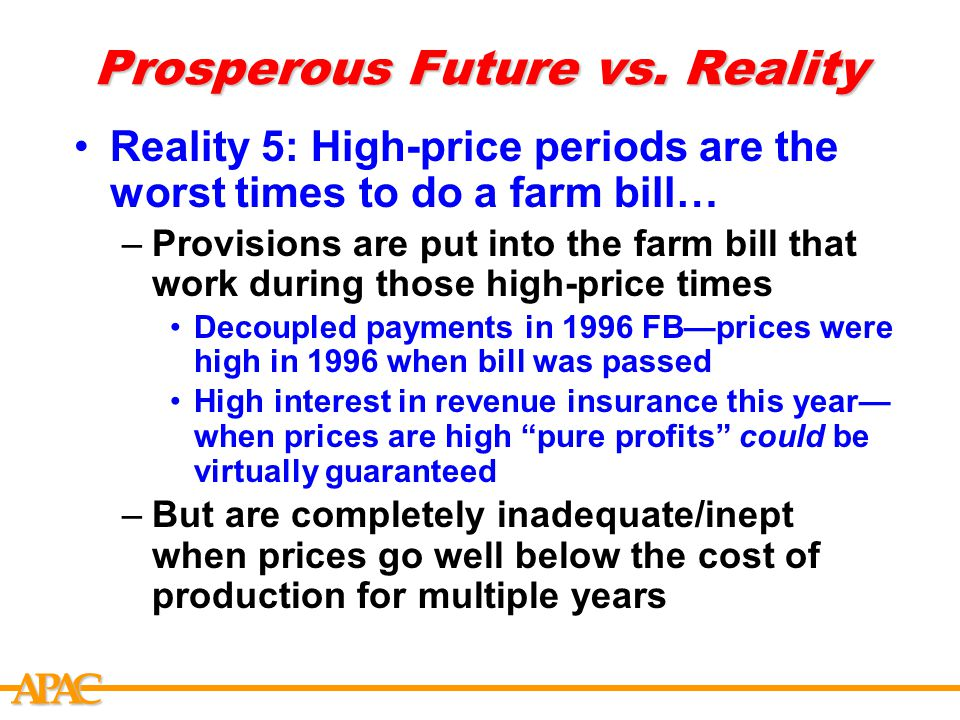 APCA Prosperous Future vs. Reality Reality 5: High-price periods are the worst times to do a farm bill… –Provisions are put into the farm bill that wo