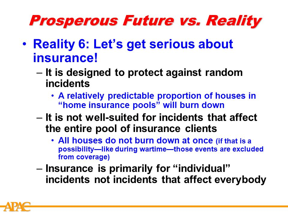 APCA Prosperous Future vs. Reality Reality 6: Let's get serious about insurance! –It is designed to protect against random incidents A relatively pred