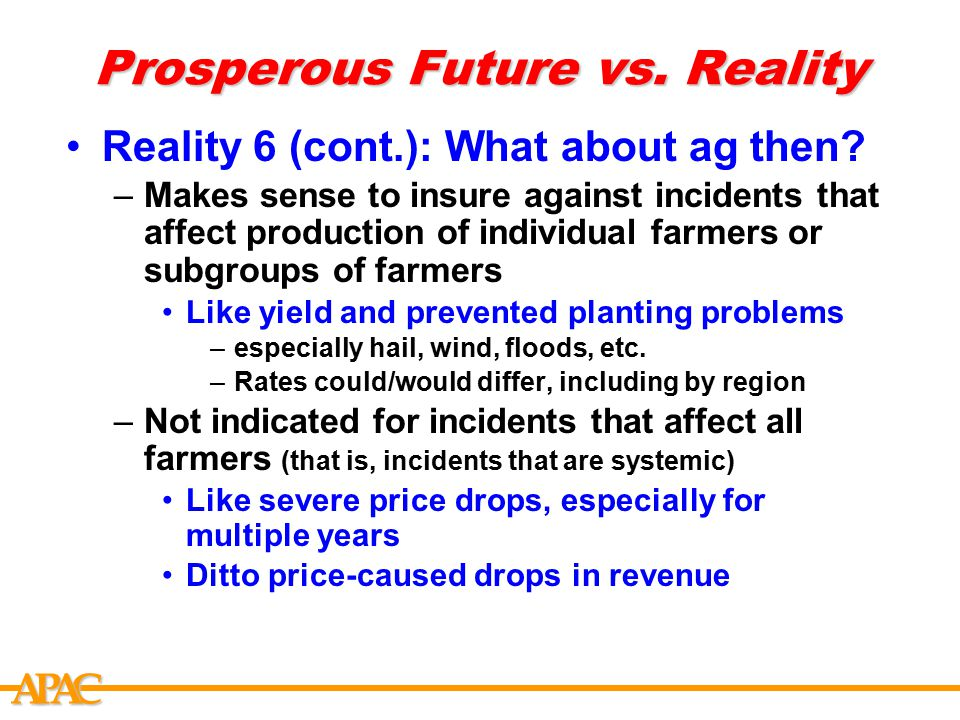 APCA Prosperous Future vs. Reality Reality 6 (cont.): What about ag then? –Makes sense to insure against incidents that affect production of individua